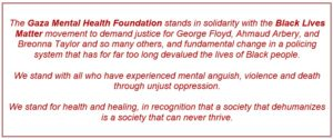 The Gaza Mental Health Foundation stands in solidarity with the Black Lives Matter movement to demand justice for George Floyd, Ahmaud Arbery, and Breonna Taylor and so many others, and fundamental change in a policing system that has for far too long devalued the lives of Black people. We stand with all who have experienced mental anguish, violence and death through unjust oppression. We stand for health and healing, in recognition that a society that dehumanizes is a society that can never thrive.